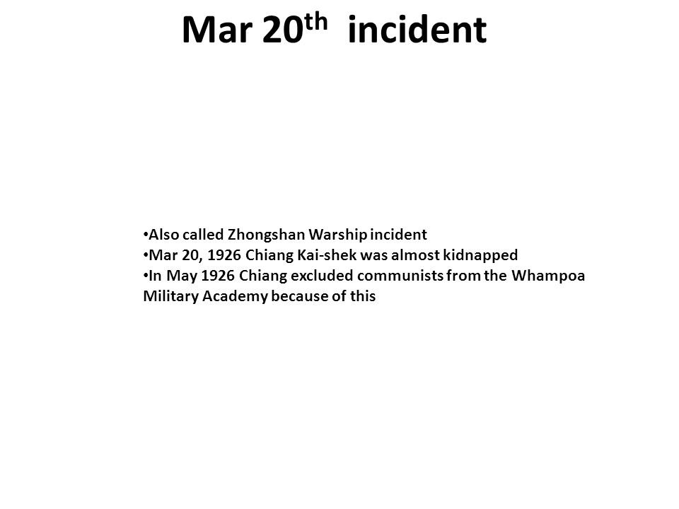 Mar 20 th incident Also called Zhongshan Warship incident Mar 20, 1926 Chiang Kai-shek was almost kidnapped In May 1926 Chiang excluded communists from the Whampoa Military Academy because of this