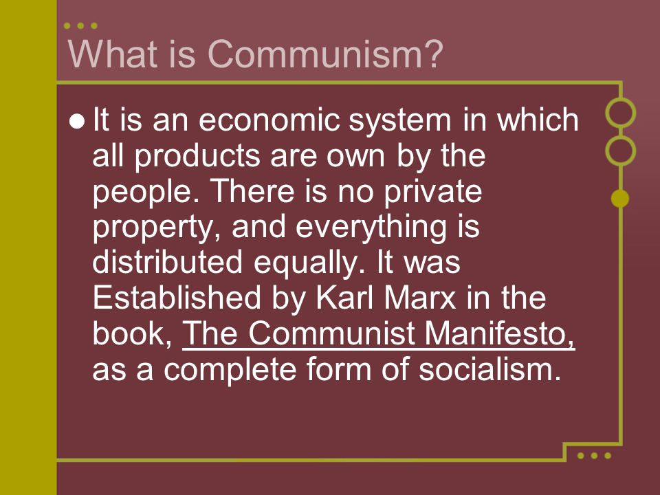 What is Communism? It is an economic system in which all products are own by the people. There is no private property, and everything is distributed e