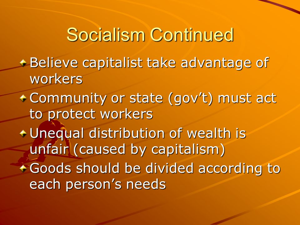 Socialism Continued Believe capitalist take advantage of workers Community or state (gov't) must act to protect workers Unequal distribution of wealth is unfair (caused by capitalism) Goods should be divided according to each person's needs