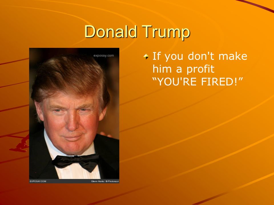 Donald Trump If you don t make him a profit YOU RE FIRED!