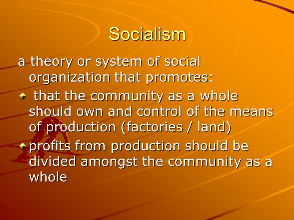 Socialism a theory or system of social organization that promotes: that the community as a whole should own and control of the means of production (factories / land) that the community as a whole should own and control of the means of production (factories / land) profits from production should be divided amongst the community as a whole