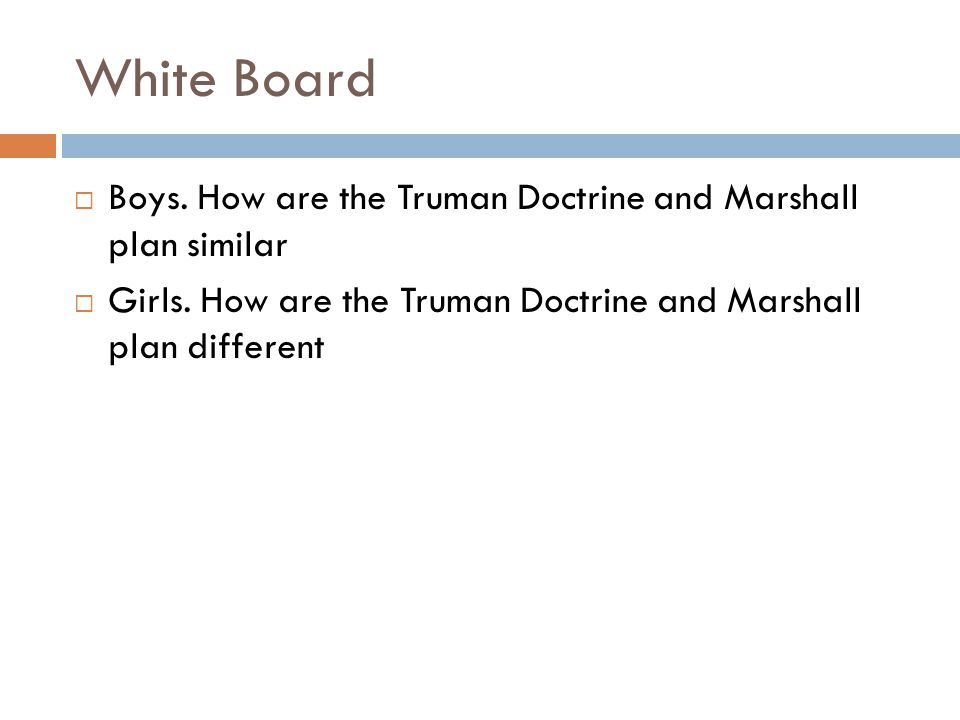 White Board  Boys. How are the Truman Doctrine and Marshall plan similar  Girls. How are the Truman Doctrine and Marshall plan different