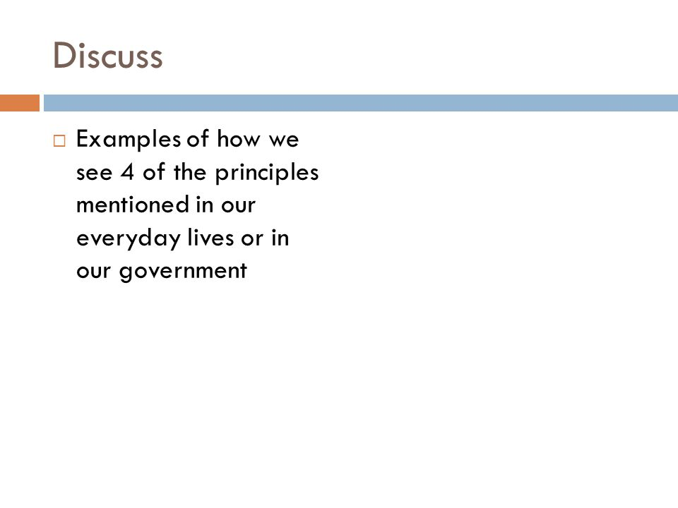 Discuss  Examples of how we see 4 of the principles mentioned in our everyday lives or in our government