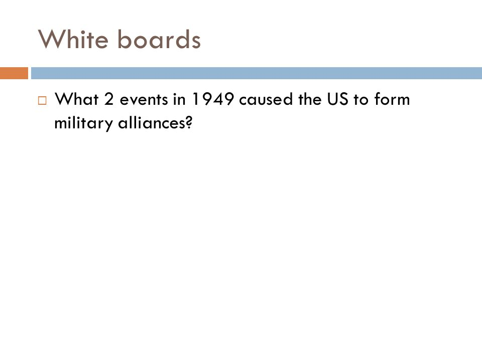 White boards  What 2 events in 1949 caused the US to form military alliances?