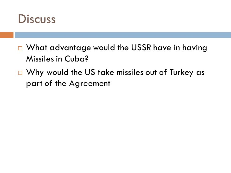 Discuss  What advantage would the USSR have in having Missiles in Cuba?  Why would the US take missiles out of Turkey as part of the Agreement
