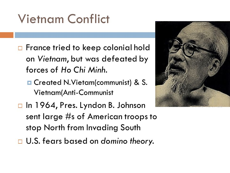 Vietnam Conflict  France tried to keep colonial hold on Vietnam, but was defeated by forces of Ho Chi Minh.  Created N.Vietam(communist) & S. Vietna