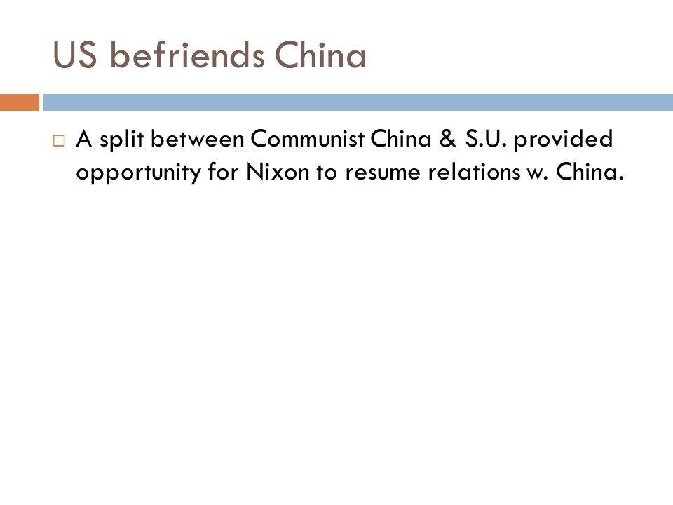 US befriends China  A split between Communist China & S.U. provided opportunity for Nixon to resume relations w. China.