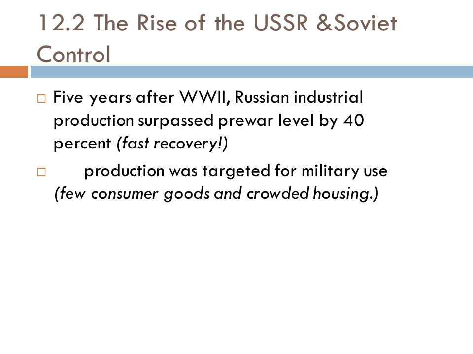 12.2 The Rise of the USSR &Soviet Control  Five years after WWII, Russian industrial production surpassed prewar level by 40 percent (fast recovery!)