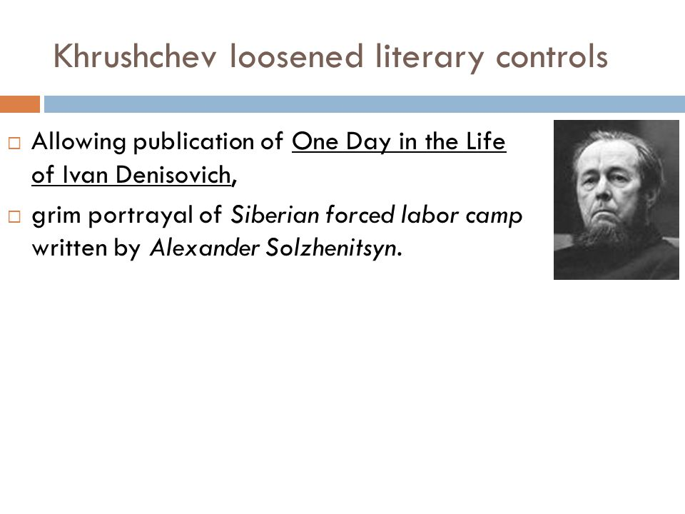 Khrushchev loosened literary controls  Allowing publication of One Day in the Life of Ivan Denisovich,  grim portrayal of Siberian forced labor camp