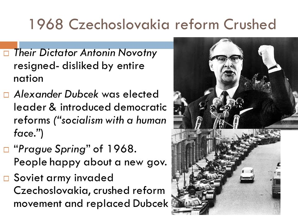 1968 Czechoslovakia reform Crushed  Their Dictator Antonin Novotny resigned- disliked by entire nation  Alexander Dubcek was elected leader & introd