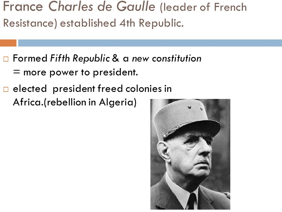 France Charles de Gaulle (leader of French Resistance) established 4th Republic.  Formed Fifth Republic & a new constitution = more power to presiden
