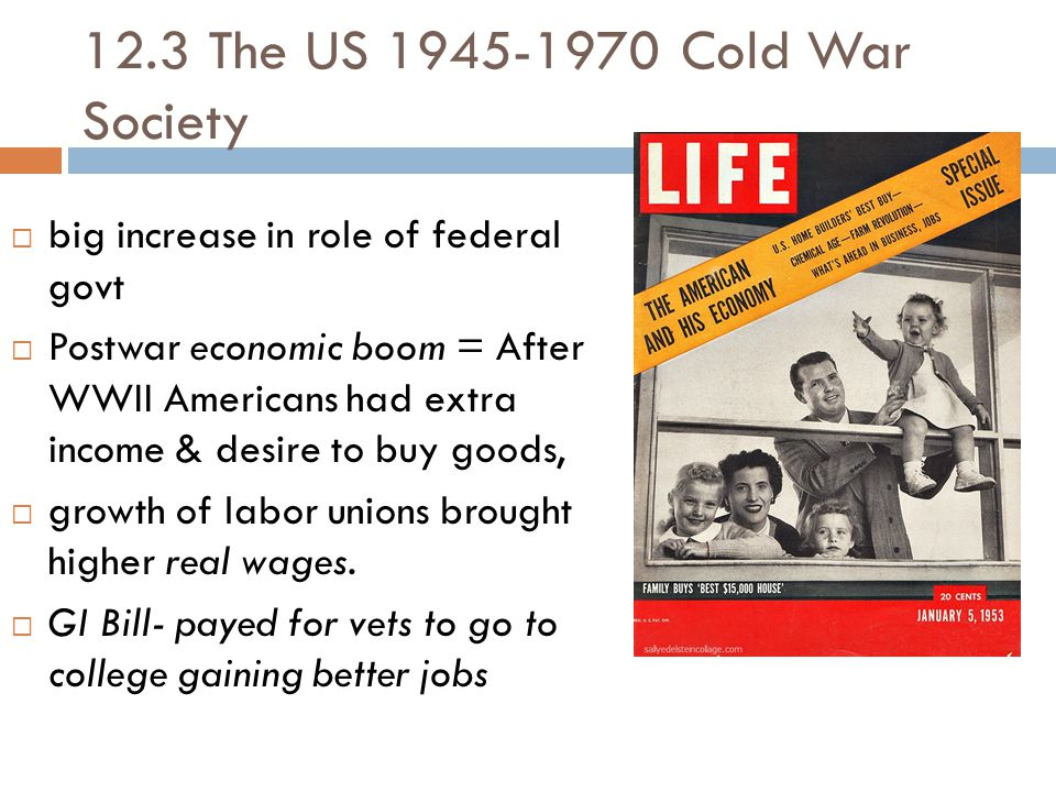 12.3 The US 1945-1970 Cold War Society  big increase in role of federal govt  Postwar economic boom = After WWII Americans had extra income & desire