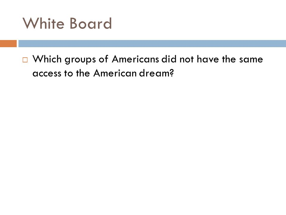 White Board  Which groups of Americans did not have the same access to the American dream?