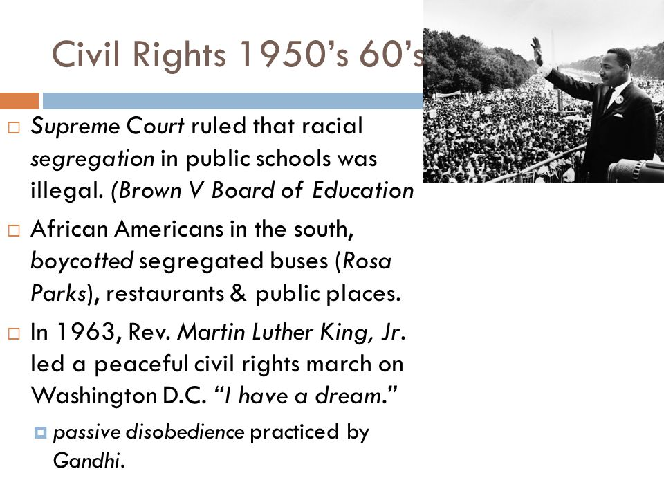 Civil Rights 1950's 60's  Supreme Court ruled that racial segregation in public schools was illegal. (Brown V Board of Education  African Americans