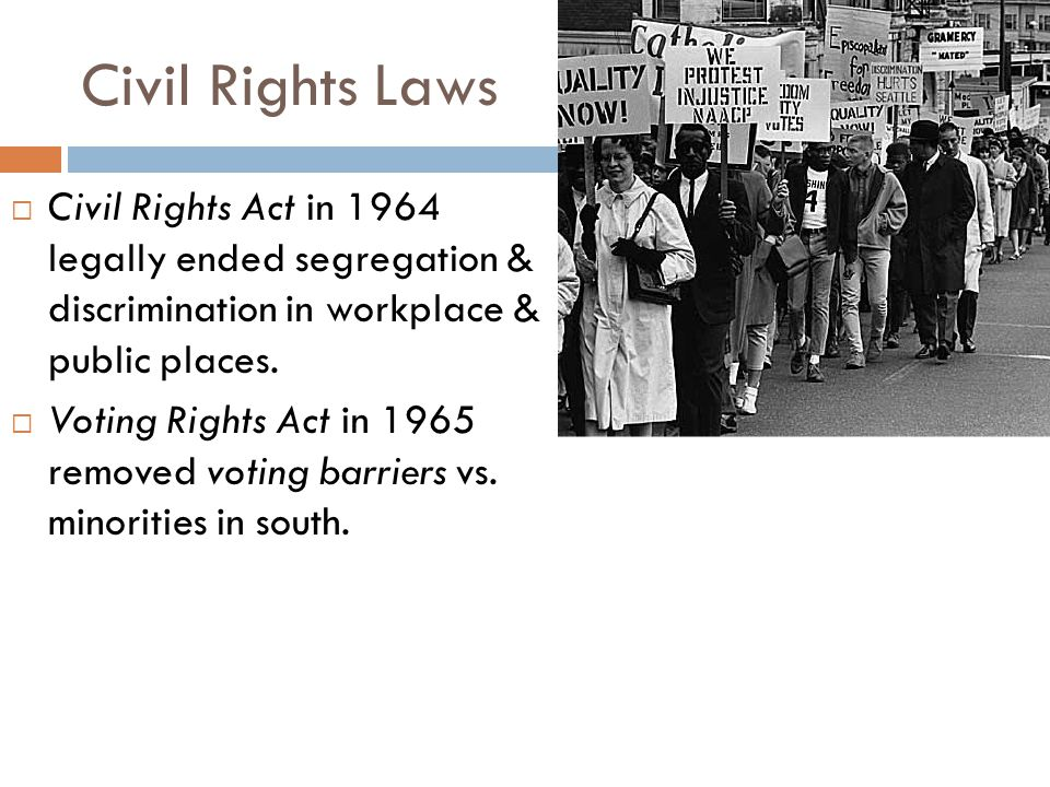 Civil Rights Laws  Civil Rights Act in 1964 legally ended segregation & discrimination in workplace & public places.  Voting Rights Act in 1965 remo