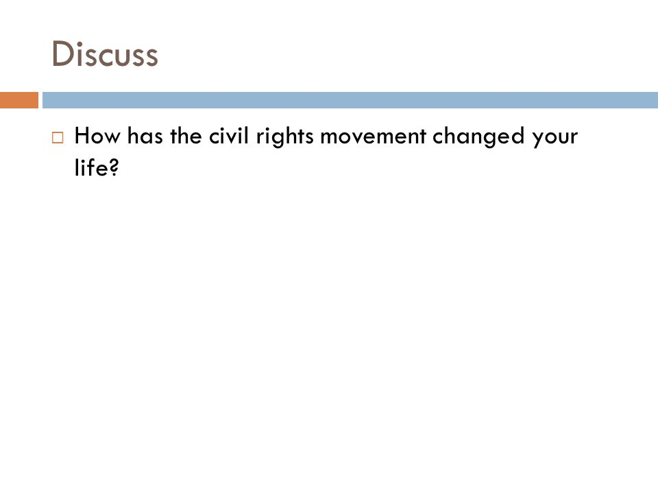 Discuss  How has the civil rights movement changed your life?