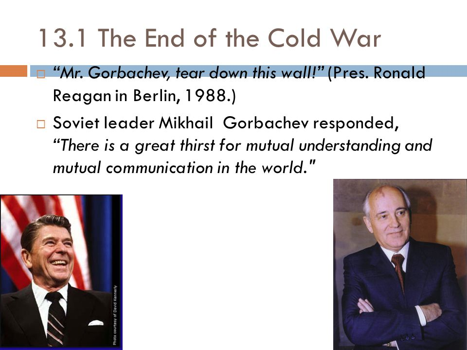 """13.1 The End of the Cold War  """"Mr. Gorbachev, tear down this wall!"""" (Pres. Ronald Reagan in Berlin, 1988.)  Soviet leader MikhailGorbachev responded"""