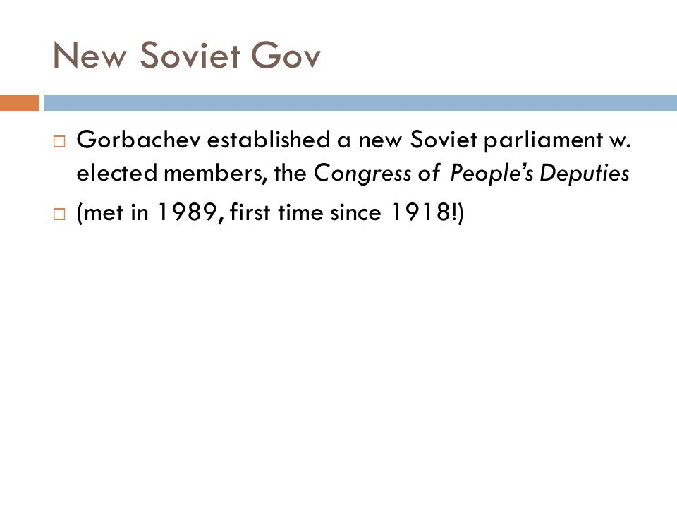New Soviet Gov  Gorbachev established a new Soviet parliament w. elected members, the Congress of People's Deputies  (met in 1989, first time since