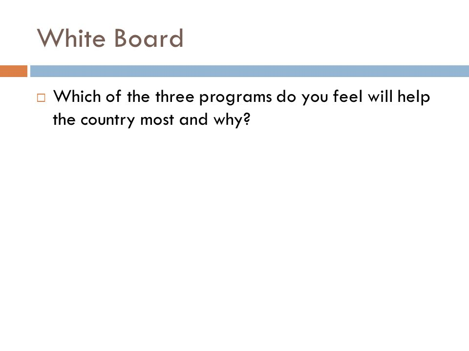 White Board  Which of the three programs do you feel will help the country most and why?