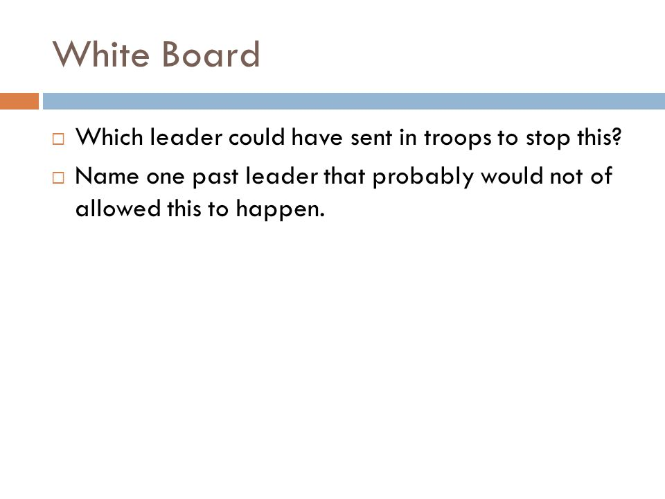 White Board  Which leader could have sent in troops to stop this?  Name one past leader that probably would not of allowed this to happen.