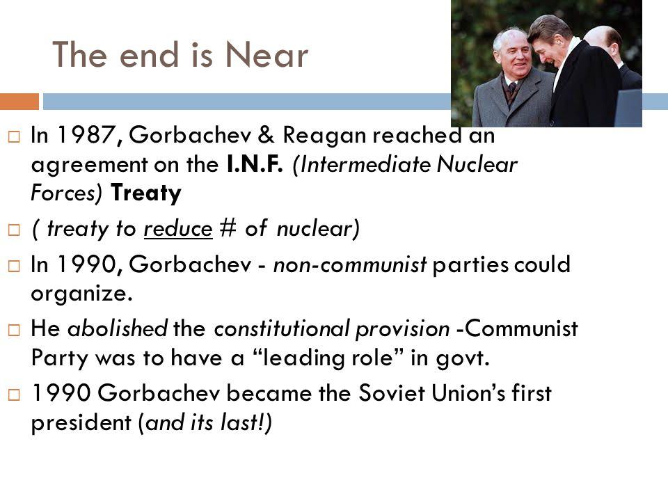 The end is Near  In 1987, Gorbachev & Reagan reached an agreement on the I.N.F. (Intermediate Nuclear Forces) Treaty  ( treaty to reduce # of nuclea