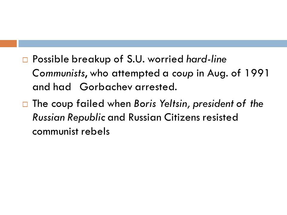 Possible breakup of S.U. worried hard-line Communists, who attempted a coup in Aug. of 1991 and hadGorbachev arrested.  The coup failed when Boris