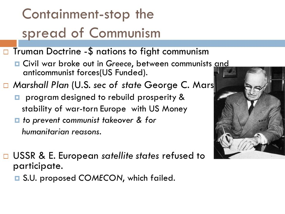 Containment-stop the spread of Communism  Truman Doctrine -$ nations to fight communism  Civil war broke out in Greece, between communists and antic