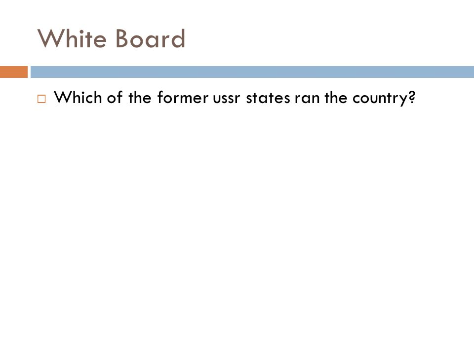 White Board  Which of the former ussr states ran the country?