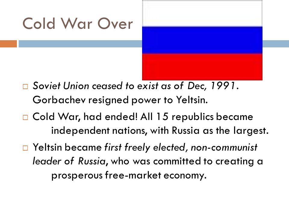 Cold War Over  Soviet Union ceased to exist as of Dec, 1991. Gorbachev resigned power to Yeltsin.  Cold War, had ended! All 15 republics became inde