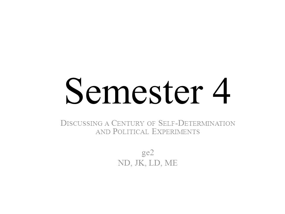 Semester 4 D ISCUSSING A C ENTURY OF S ELF -D ETERMINATION AND P OLITICAL E XPERIMENTS ge2 ND, JK, LD, ME