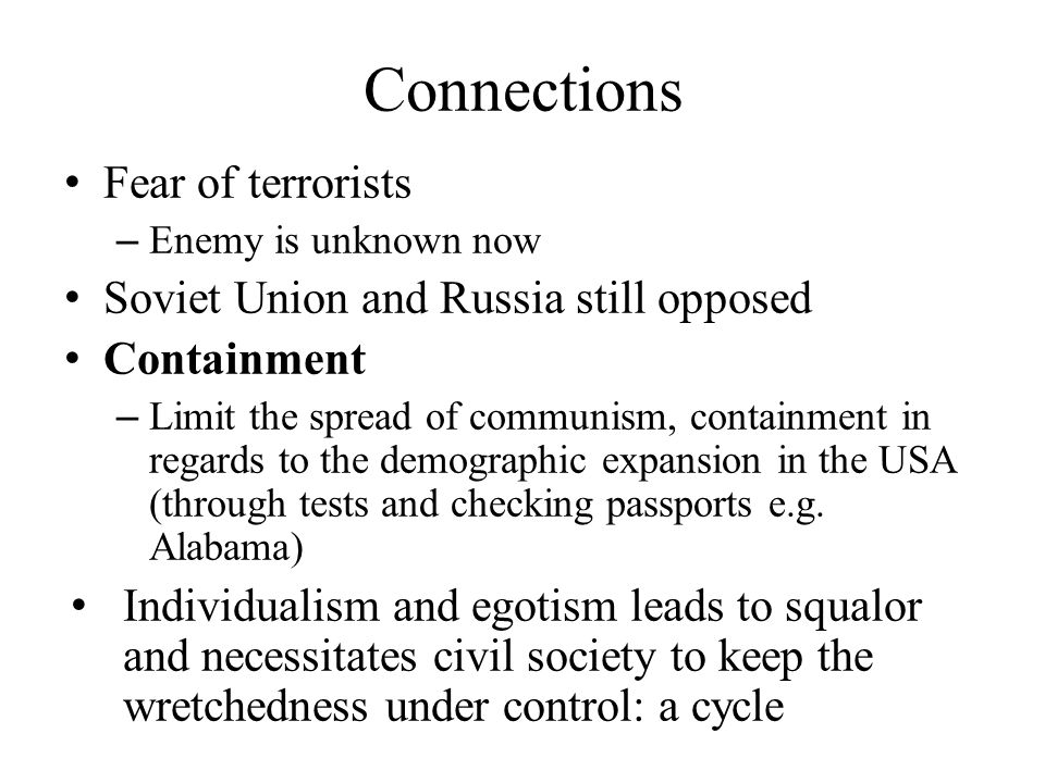 Connections Fear of terrorists – Enemy is unknown now Soviet Union and Russia still opposed Containment – Limit the spread of communism, containment i