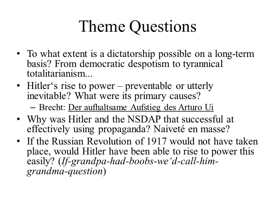 Theme Questions To what extent is a dictatorship possible on a long-term basis? From democratic despotism to tyrannical totalitarianism... Hitler's ri