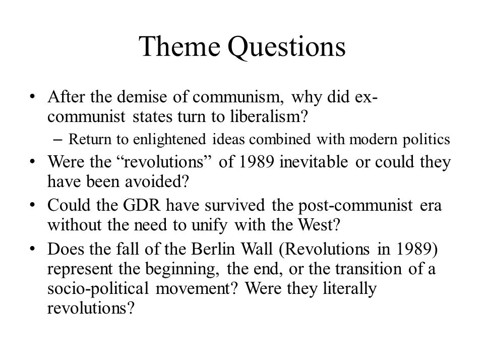 Theme Questions After the demise of communism, why did ex- communist states turn to liberalism? – Return to enlightened ideas combined with modern pol