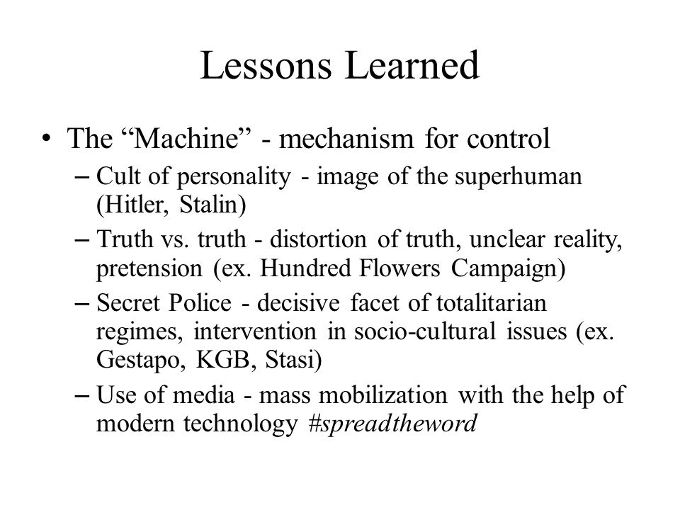 "Lessons Learned The ""Machine"" - mechanism for control – Cult of personality - image of the superhuman (Hitler, Stalin) – Truth vs. truth - distortion"