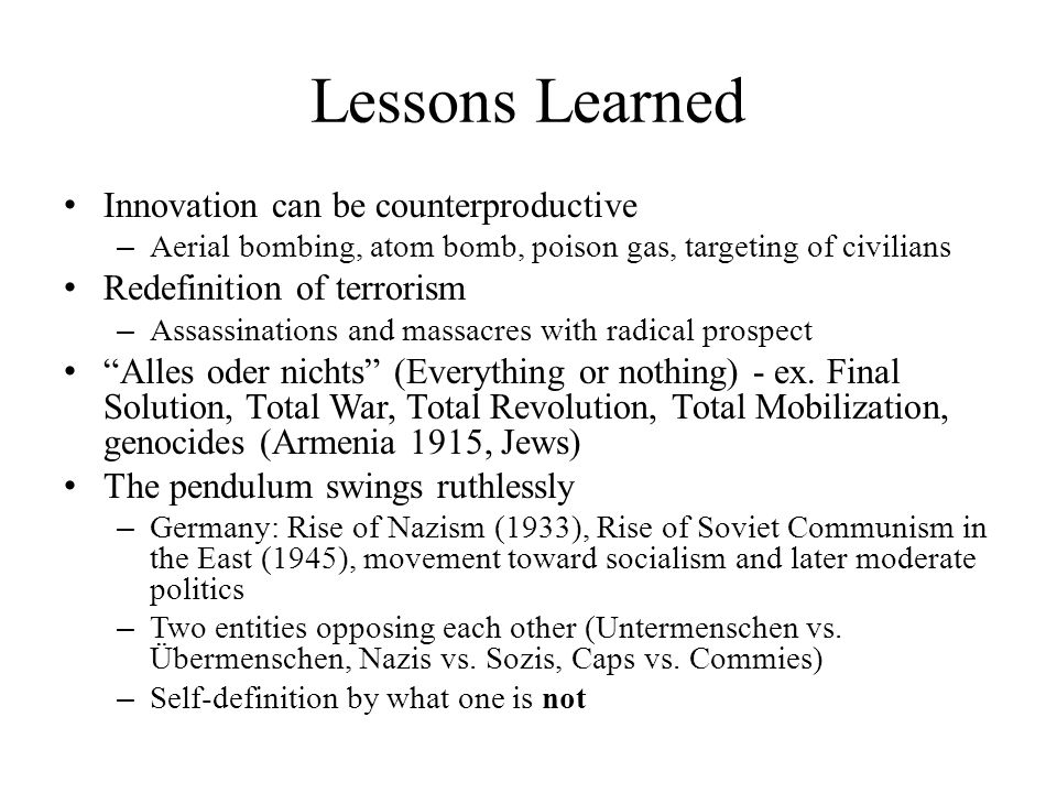 Lessons Learned Innovation can be counterproductive – Aerial bombing, atom bomb, poison gas, targeting of civilians Redefinition of terrorism – Assass