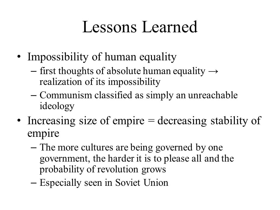 Lessons Learned Impossibility of human equality – first thoughts of absolute human equality → realization of its impossibility – Communism classified