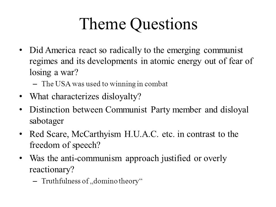 Theme Questions Did America react so radically to the emerging communist regimes and its developments in atomic energy out of fear of losing a war? –
