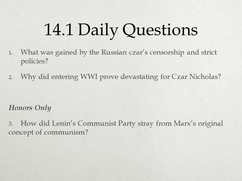 14.1 Daily Questions 1. What was gained by the Russian czar's censorship and strict policies? 2. Why did entering WWI prove devastating for Czar Nicho