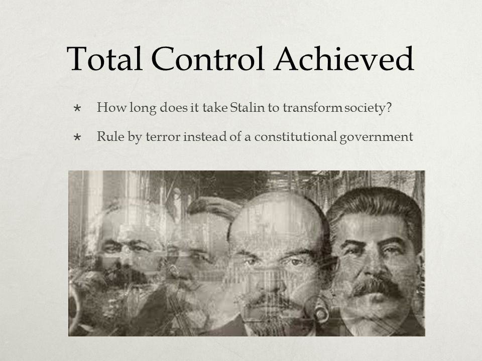 Total Control Achieved  How long does it take Stalin to transform society?  Rule by terror instead of a constitutional government