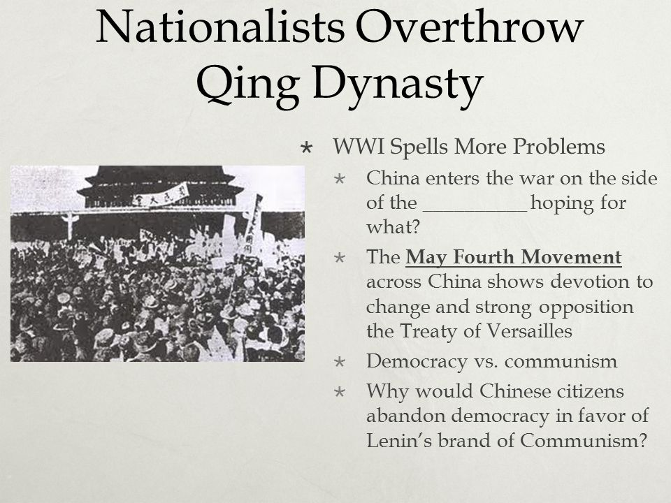 Nationalists Overthrow Qing Dynasty  WWI Spells More Problems  China enters the war on the side of the __________ hoping for what?  The May Fourth