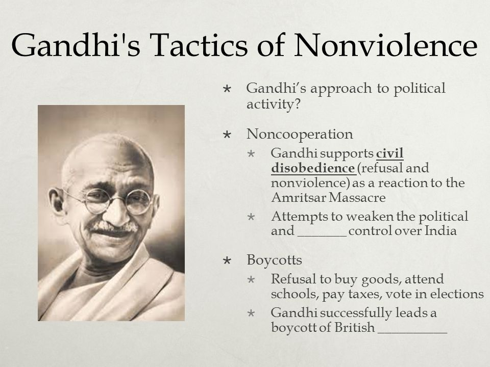 Gandhi's Tactics of Nonviolence  Gandhi's approach to political activity?  Noncooperation  Gandhi supports civil disobedience (refusal and nonviole