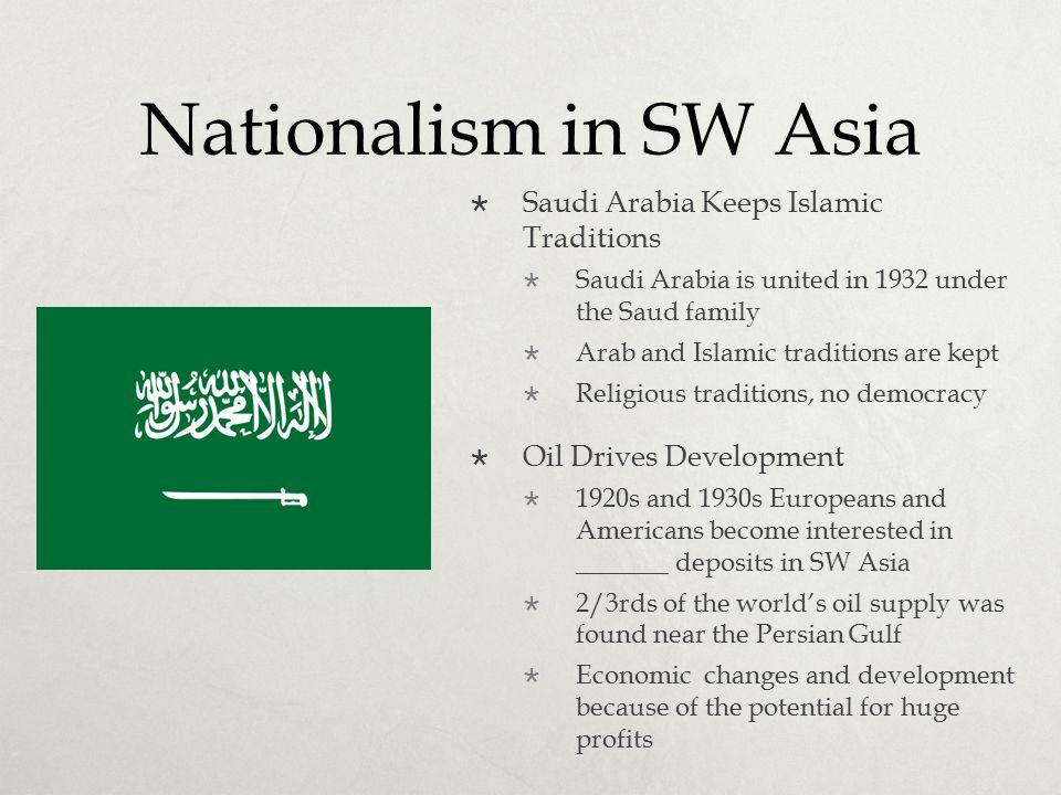Nationalism in SW Asia  Saudi Arabia Keeps Islamic Traditions  Saudi Arabia is united in 1932 under the Saud family  Arab and Islamic traditions ar