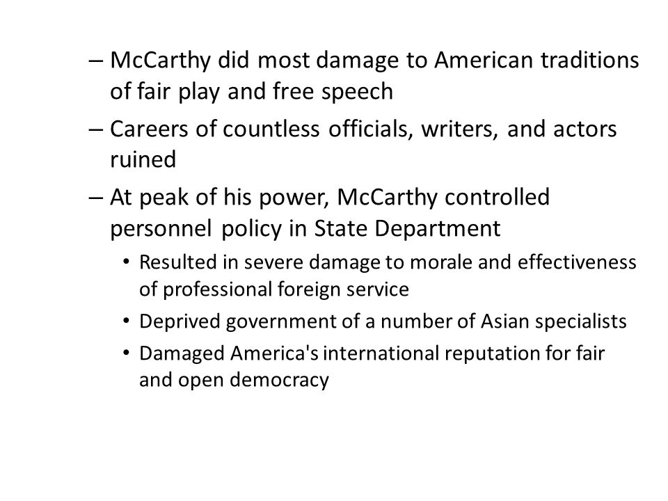 – McCarthy did most damage to American traditions of fair play and free speech – Careers of countless officials, writers, and actors ruined – At peak of his power, McCarthy controlled personnel policy in State Department Resulted in severe damage to morale and effectiveness of professional foreign service Deprived government of a number of Asian specialists Damaged America s international reputation for fair and open democracy