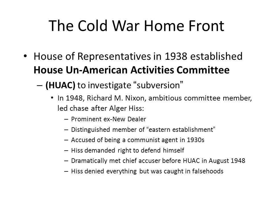 The Cold War Home Front House of Representatives in 1938 established House Un-American Activities Committee – (HUAC) to investigate subversion In 1948, Richard M.