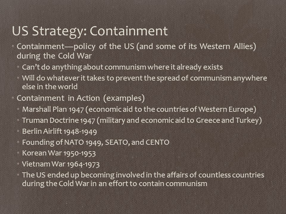 US Strategy: Containment Containment—policy of the US (and some of its Western Allies) during the Cold War Can't do anything about communism where it already exists Will do whatever it takes to prevent the spread of communism anywhere else in the world Containment in Action (examples) Marshall Plan 1947 (economic aid to the countries of Western Europe) Truman Doctrine 1947 (military and economic aid to Greece and Turkey) Berlin Airlift Founding of NATO 1949, SEATO, and CENTO Korean War Vietnam War The US ended up becoming involved in the affairs of countless countries during the Cold War in an effort to contain communism