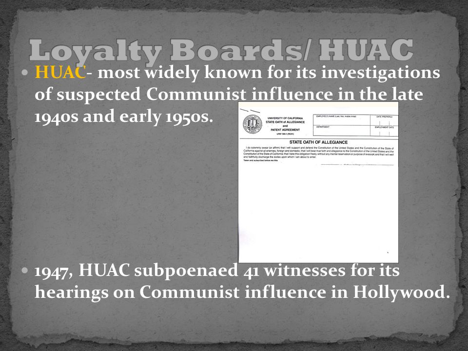 HUAC- most widely known for its investigations of suspected Communist influence in the late 1940s and early 1950s. 1947, HUAC subpoenaed 41 witnesses