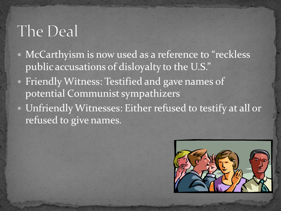 "McCarthyism is now used as a reference to ""reckless public accusations of disloyalty to the U.S."" Friendly Witness: Testified and gave names of potent"
