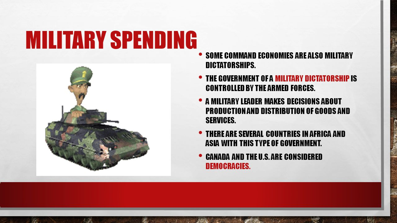 MILITARY SPENDING SOME COMMAND ECONOMIES ARE ALSO MILITARY DICTATORSHIPS.