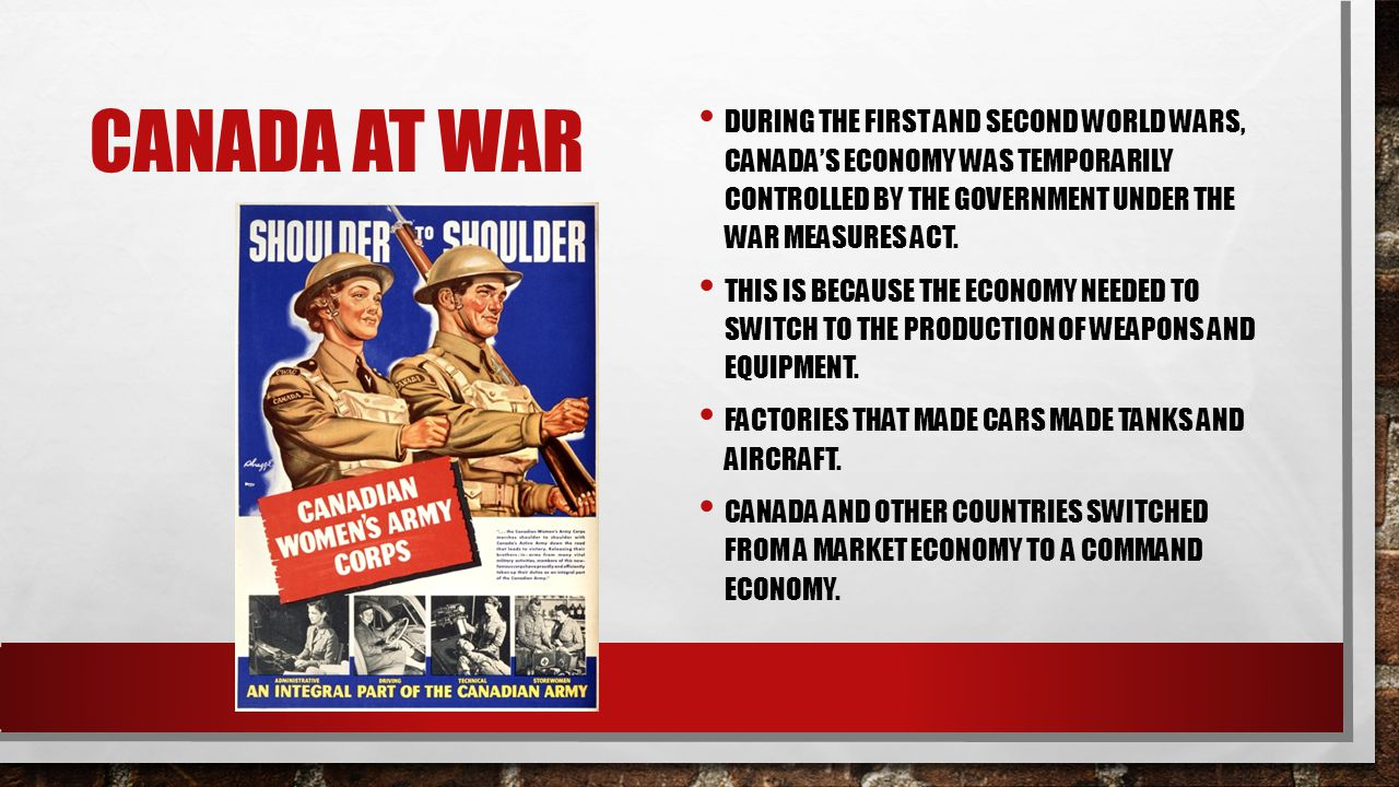 CANADA AT WAR DURING THE FIRST AND SECOND WORLD WARS, CANADA'S ECONOMY WAS TEMPORARILY CONTROLLED BY THE GOVERNMENT UNDER THE WAR MEASURES ACT.