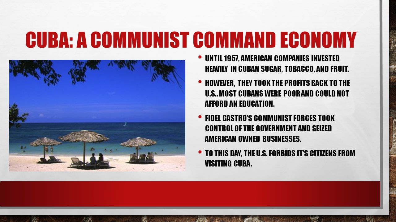 CUBA: A COMMUNIST COMMAND ECONOMY UNTIL 1957, AMERICAN COMPANIES INVESTED HEAVILY IN CUBAN SUGAR, TOBACCO, AND FRUIT.